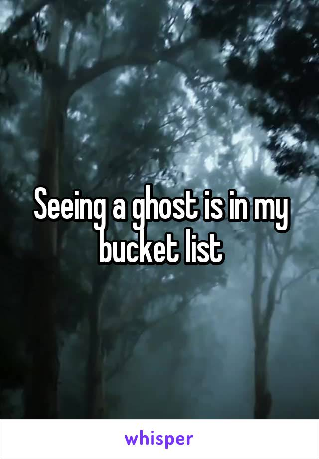 Seeing a ghost is in my bucket list