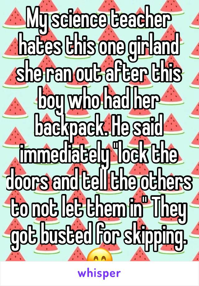 "My science teacher hates this one girland she ran out after this boy who had her backpack. He said immediately ""lock the doors and tell the others to not let them in"" They got busted for skipping. 😊"