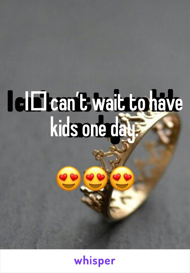 I️ can't wait to have kids one day.   😍😍😍