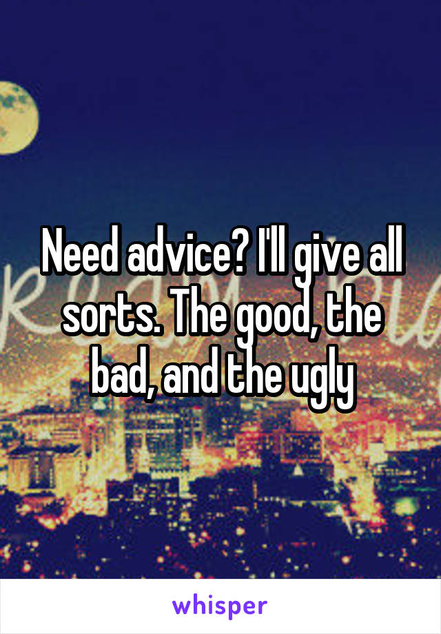 Need advice? I'll give all sorts. The good, the bad, and the ugly