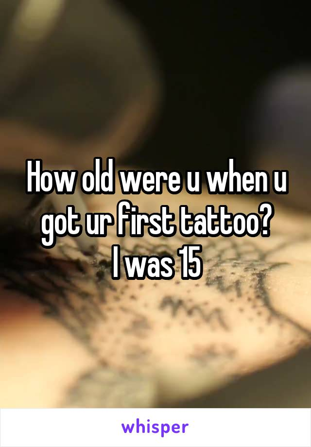 How old were u when u got ur first tattoo? I was 15