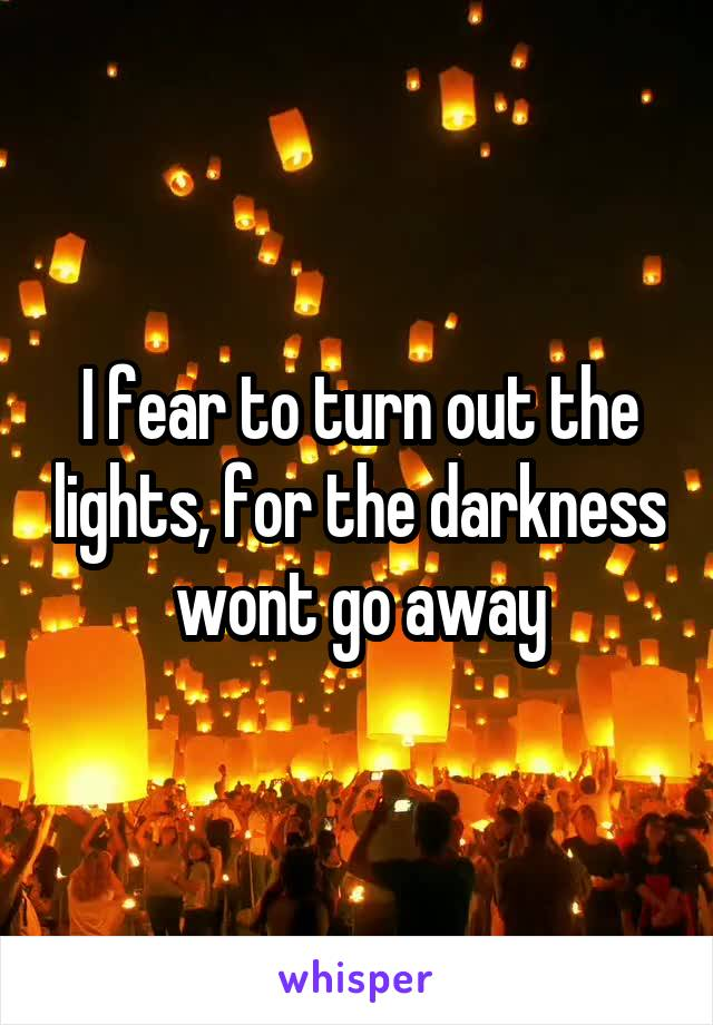 I fear to turn out the lights, for the darkness wont go away