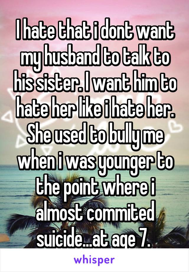 I hate that i dont want my husband to talk to his sister. I want him to hate her like i hate her. She used to bully me when i was younger to the point where i almost commited suicide...at age 7.