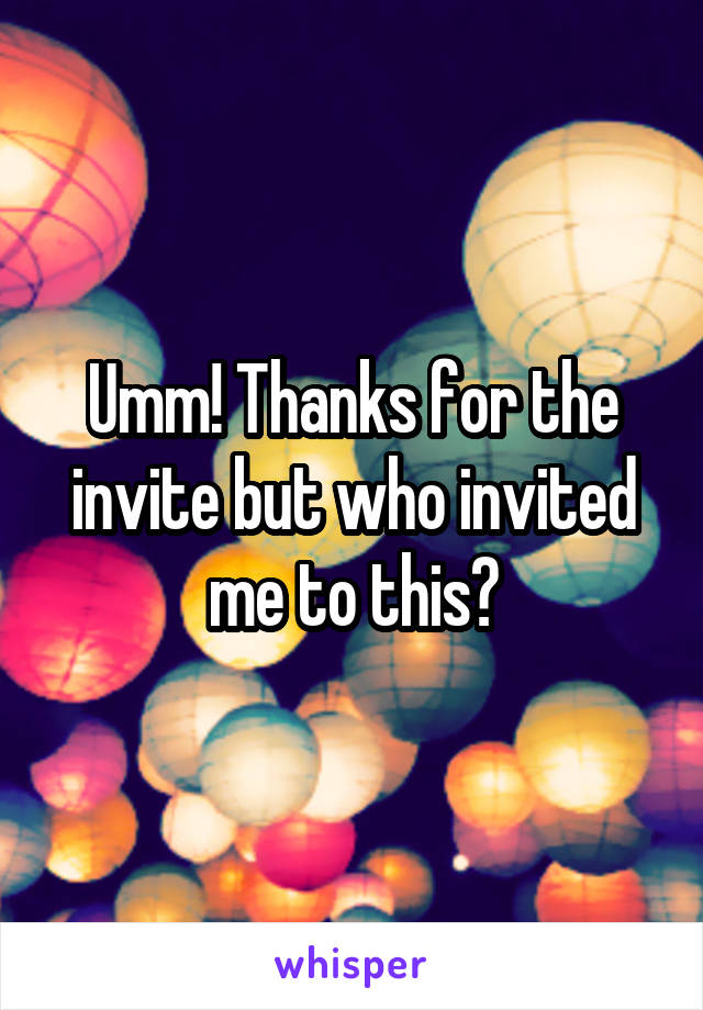 Umm! Thanks for the invite but who invited me to this?