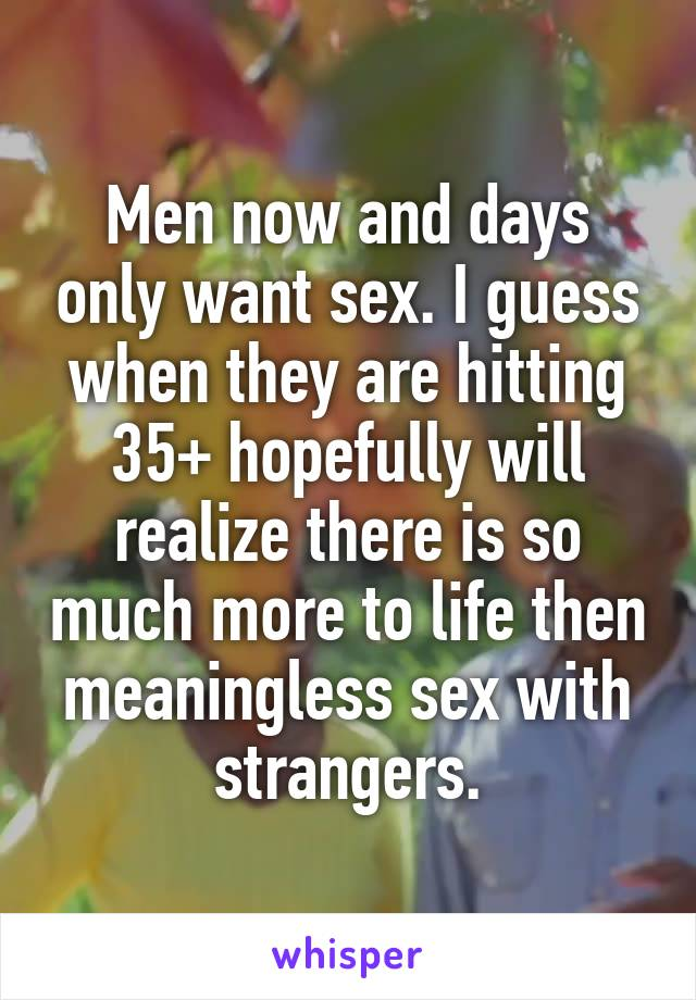 Men now and days only want sex. I guess when they are hitting 35+ hopefully will realize there is so much more to life then meaningless sex with strangers.
