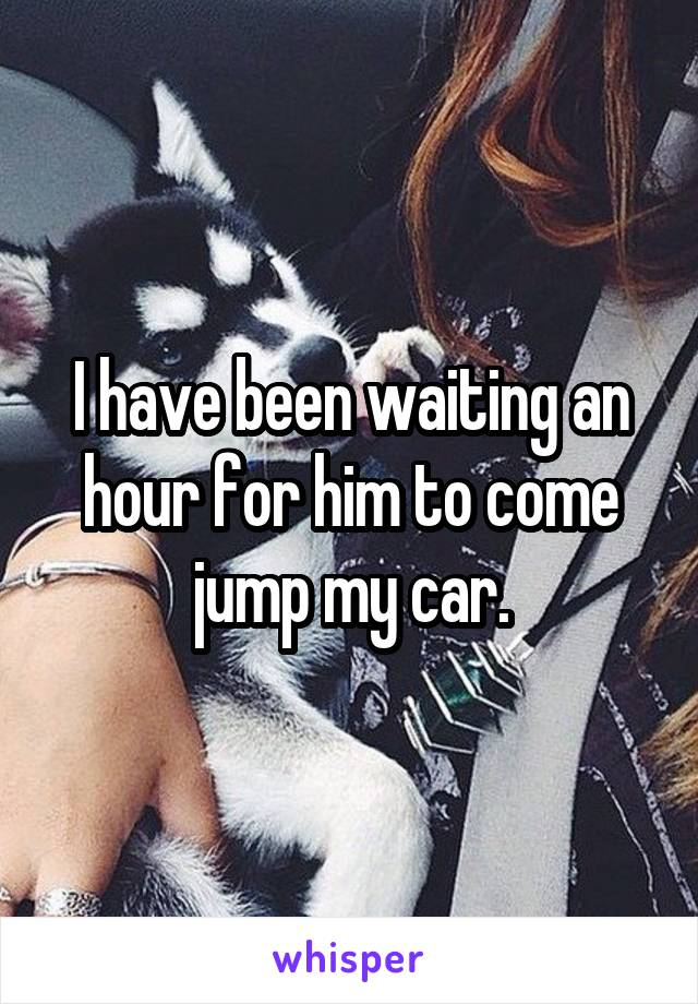 I have been waiting an hour for him to come jump my car.