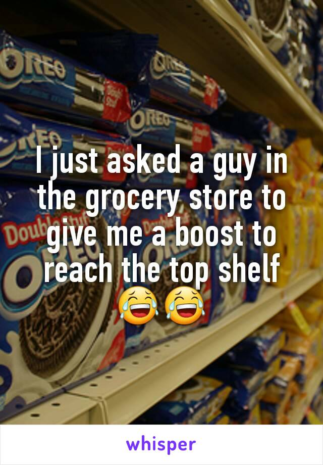 I just asked a guy in the grocery store to give me a boost to reach the top shelf 😂😂
