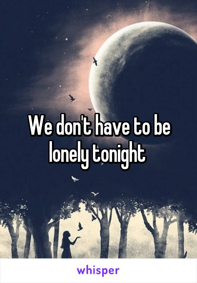 We don't have to be lonely tonight