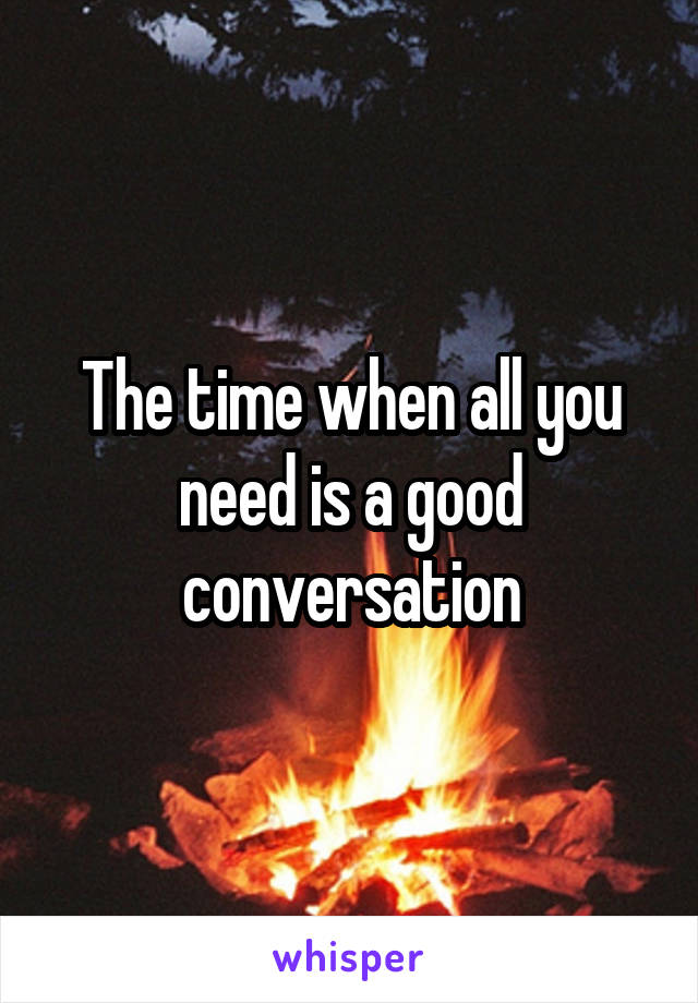 The time when all you need is a good conversation