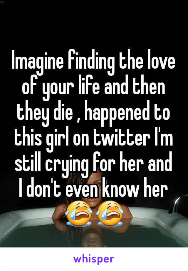 Imagine finding the love of your life and then they die , happened to this girl on twitter I'm still crying for her and I don't even know her 😭😭