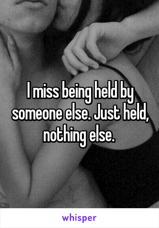 I miss being held by someone else. Just held, nothing else.