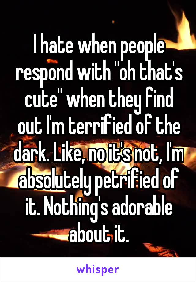 """I hate when people respond with """"oh that's cute"""" when they find out I'm terrified of the dark. Like, no it's not, I'm absolutely petrified of it. Nothing's adorable about it."""
