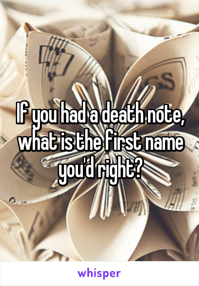 If you had a death note, what is the first name you'd right?