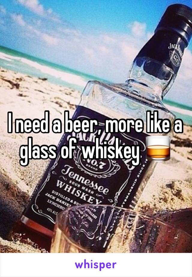I need a beer, more like a glass of whiskey 🥃