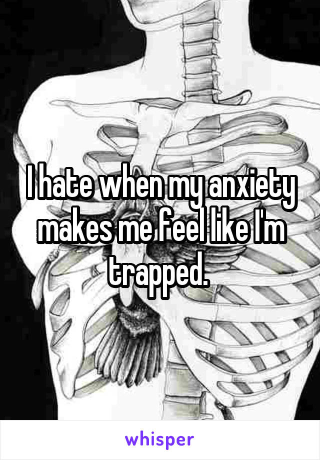 I hate when my anxiety makes me feel like I'm trapped.