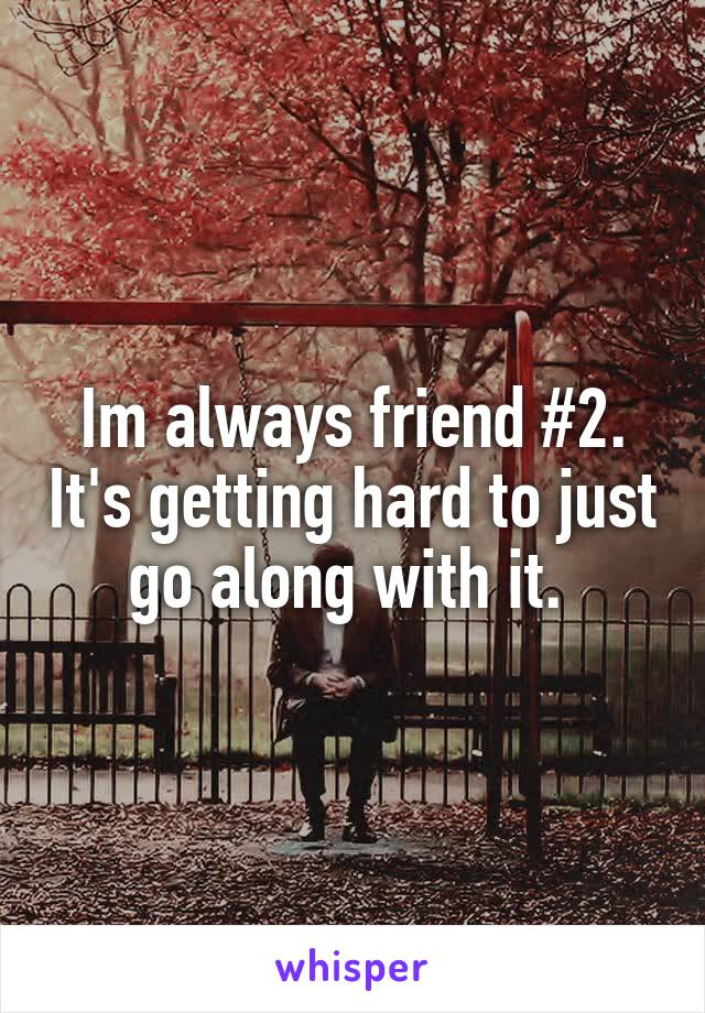 Im always friend #2. It's getting hard to just go along with it.