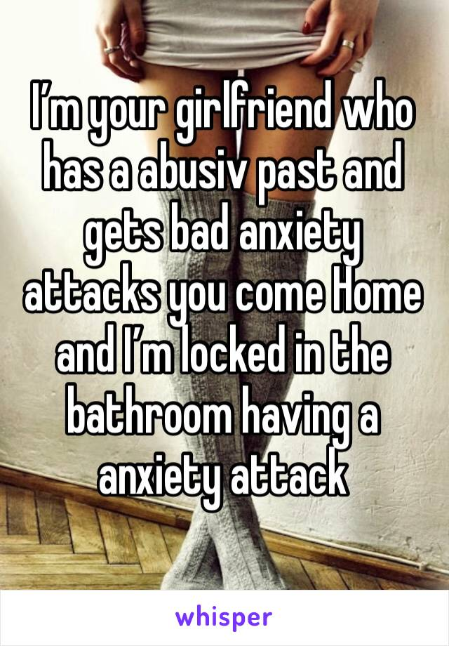I'm your girlfriend who has a abusiv past and gets bad anxiety attacks you come Home and I'm locked in the bathroom having a anxiety attack