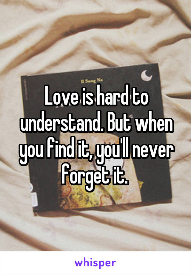 Love is hard to understand. But when you find it, you'll never forget it.
