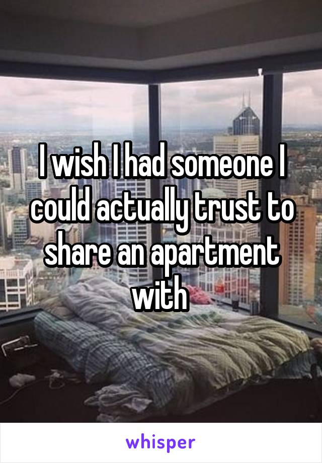 I wish I had someone I could actually trust to share an apartment with