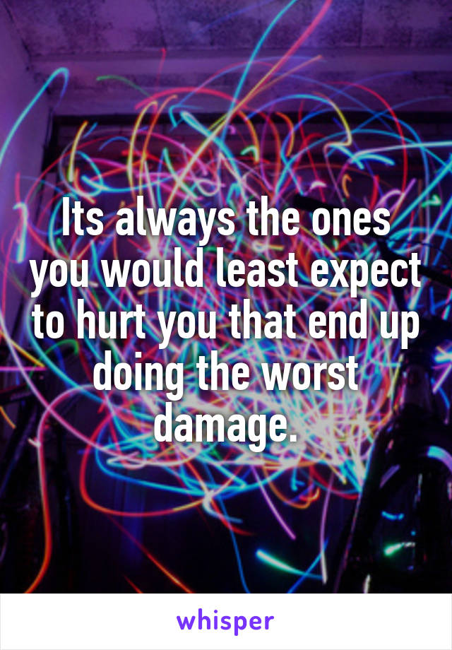 Its always the ones you would least expect to hurt you that end up doing the worst damage.