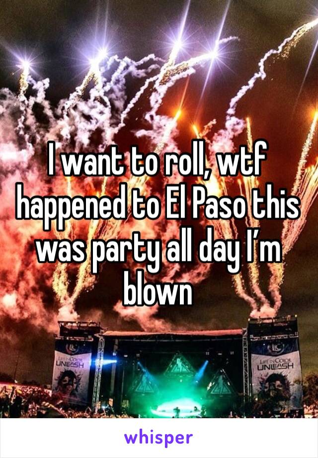 I want to roll, wtf happened to El Paso this was party all day I'm blown