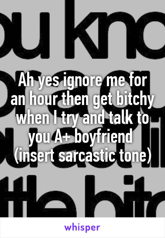 Ah yes ignore me for an hour then get bitchy when I try and talk to you A+ boyfriend  (insert sarcastic tone)