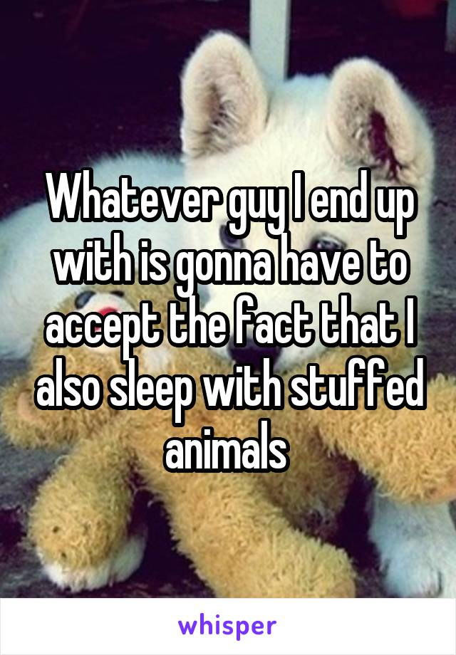 Whatever guy I end up with is gonna have to accept the fact that I also sleep with stuffed animals
