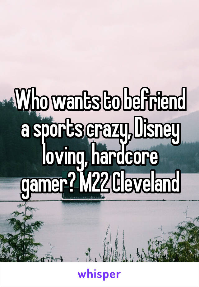 Who wants to befriend a sports crazy, Disney loving, hardcore gamer? M22 Cleveland