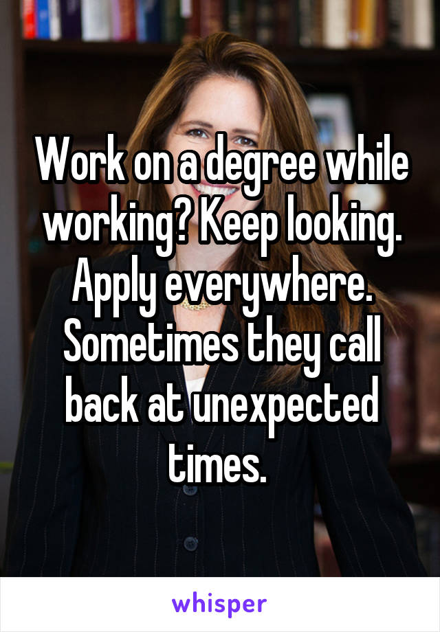 Work on a degree while working? Keep looking. Apply everywhere. Sometimes they call back at unexpected times.