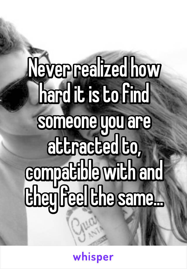Never realized how hard it is to find someone you are attracted to, compatible with and they feel the same...