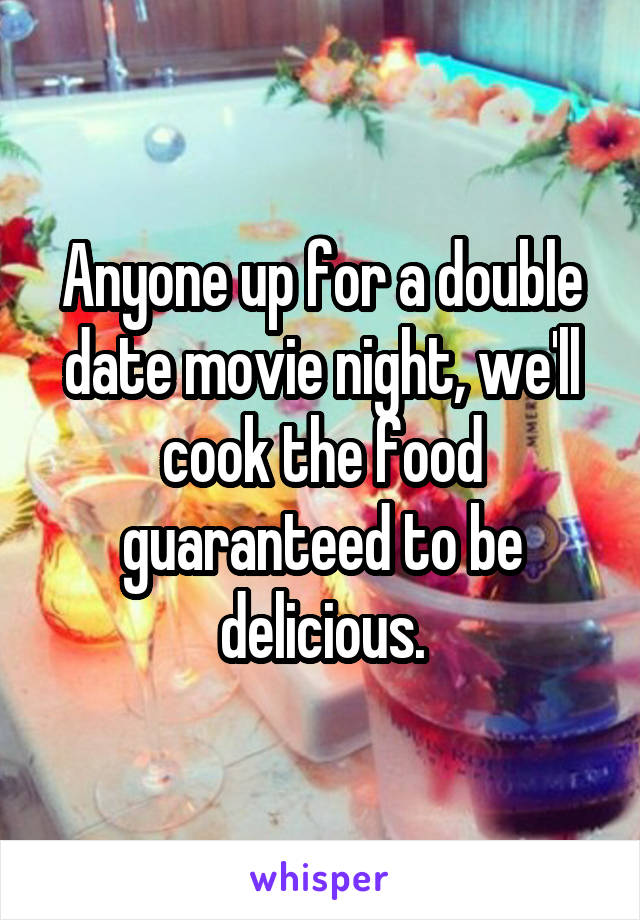 Anyone up for a double date movie night, we'll cook the food guaranteed to be delicious.