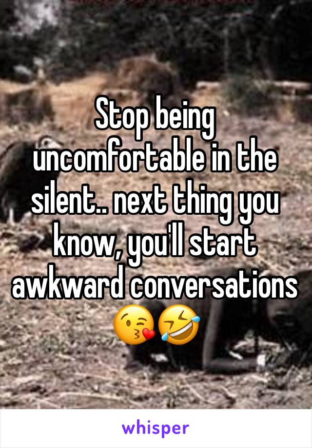 Stop being uncomfortable in the silent.. next thing you know, you'll start awkward conversations 😘🤣