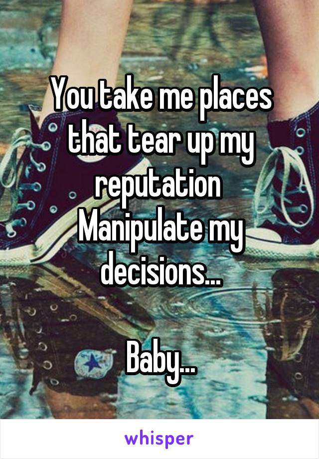 You take me places that tear up my reputation  Manipulate my decisions...  Baby...