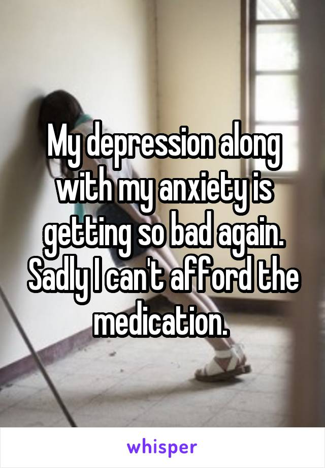My depression along with my anxiety is getting so bad again. Sadly I can't afford the medication.
