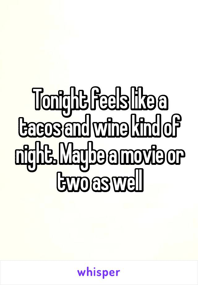 Tonight feels like a tacos and wine kind of night. Maybe a movie or two as well