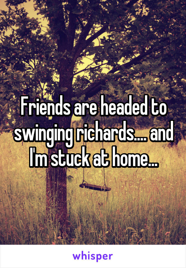 Friends are headed to swinging richards.... and I'm stuck at home...