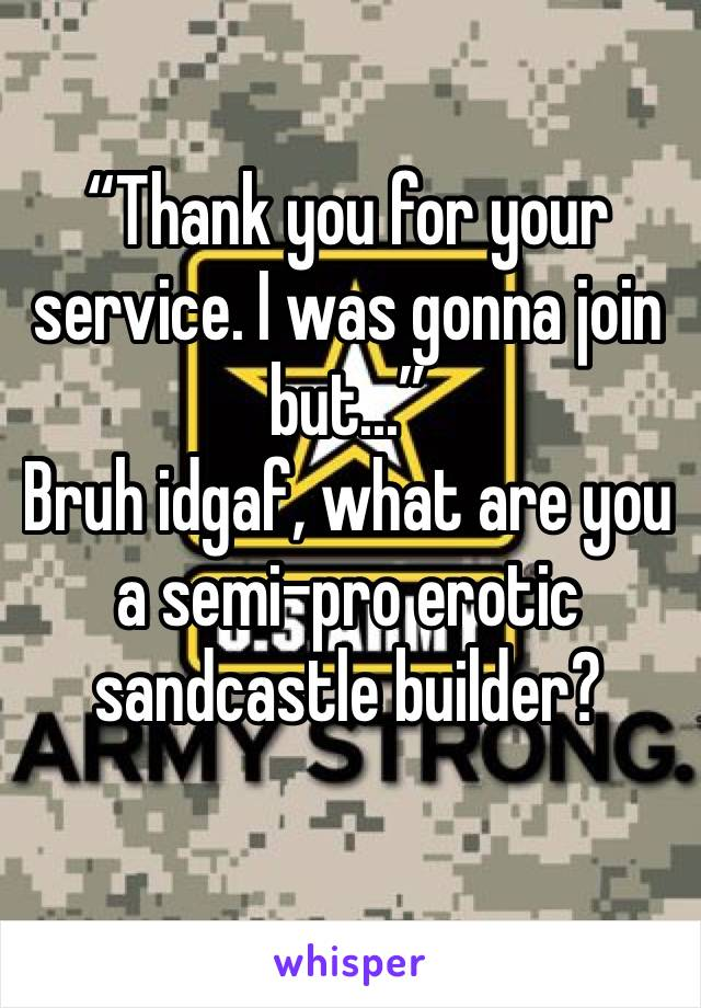 """""""Thank you for your service. I was gonna join but..."""" Bruh idgaf, what are you a semi-pro erotic sandcastle builder?"""