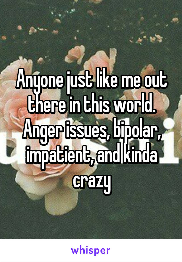 Anyone just like me out there in this world. Anger issues, bipolar, impatient, and kinda crazy