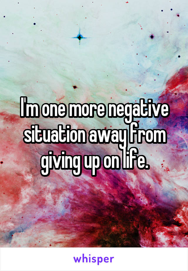 I'm one more negative situation away from giving up on life.