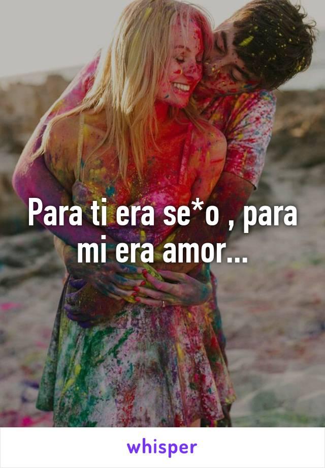 Para ti era se*o , para mi era amor...