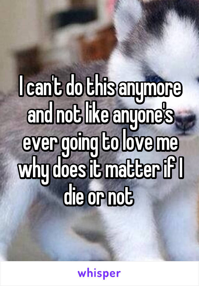 I can't do this anymore and not like anyone's ever going to love me why does it matter if I die or not