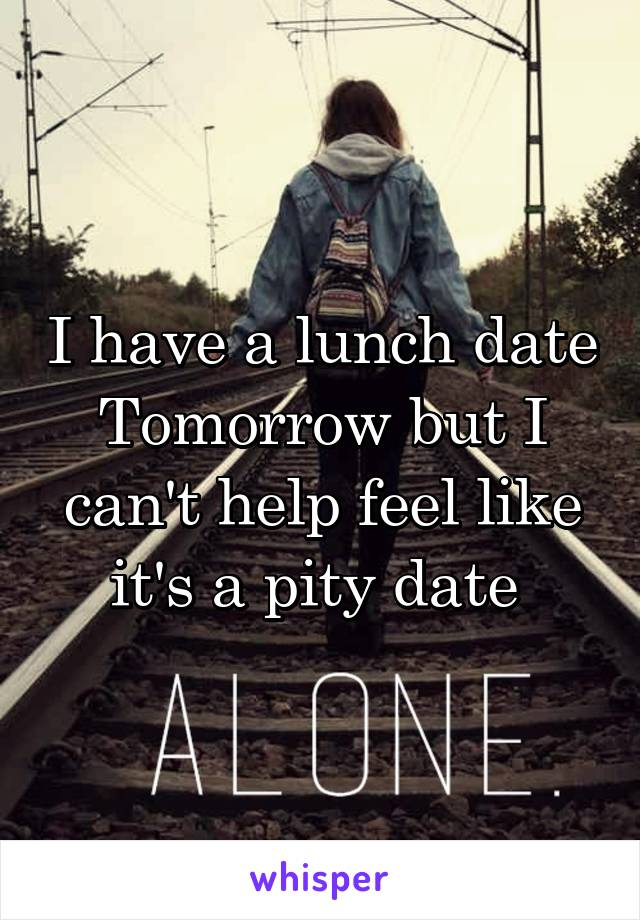 I have a lunch date Tomorrow but I can't help feel like it's a pity date