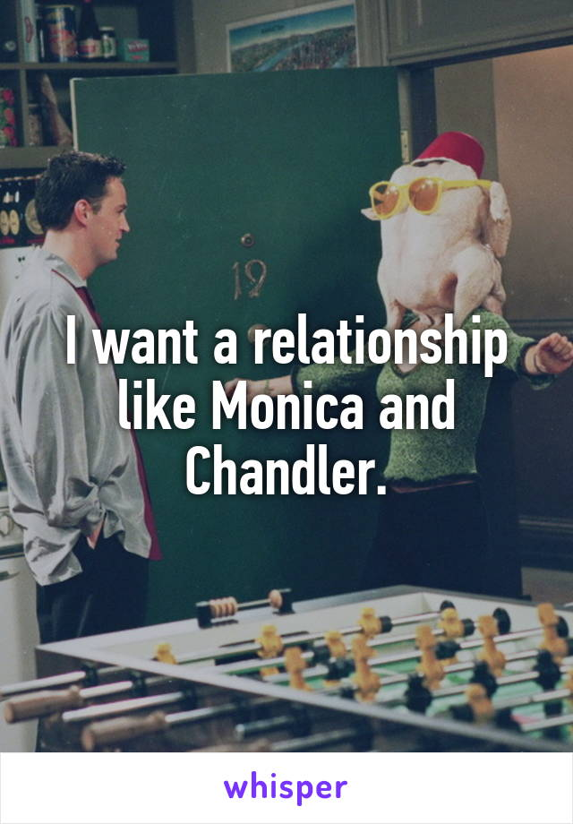 I want a relationship like Monica and Chandler.