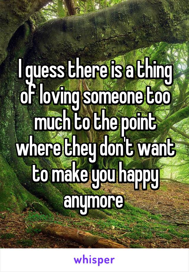 I guess there is a thing of loving someone too much to the point where they don't want to make you happy anymore