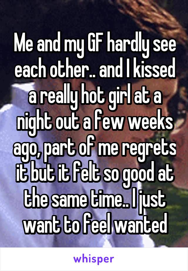 Me and my GF hardly see each other.. and I kissed a really hot girl at a night out a few weeks ago, part of me regrets it but it felt so good at the same time.. I just want to feel wanted