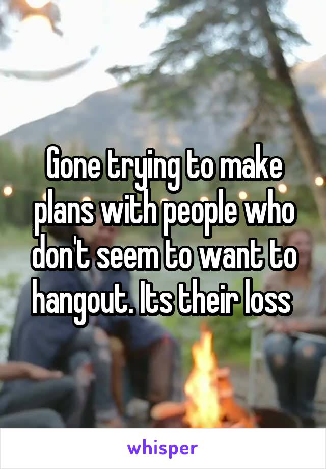 Gone trying to make plans with people who don't seem to want to hangout. Its their loss
