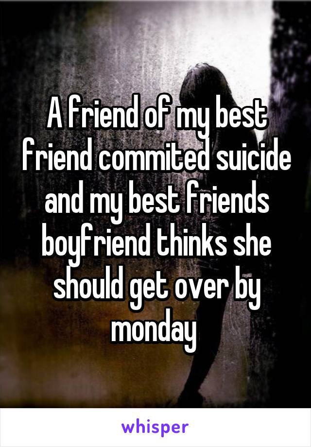 A friend of my best friend commited suicide and my best friends boyfriend thinks she should get over by monday