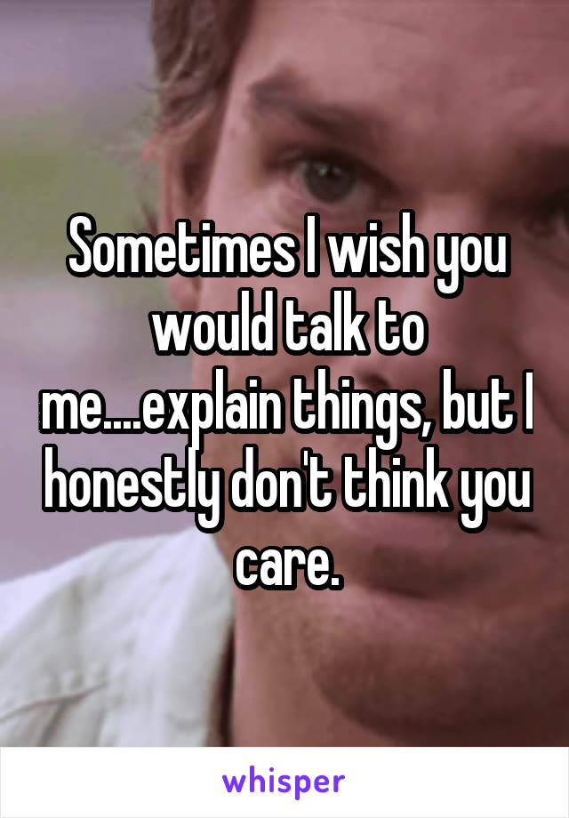 Sometimes I wish you would talk to me....explain things, but I honestly don't think you care.