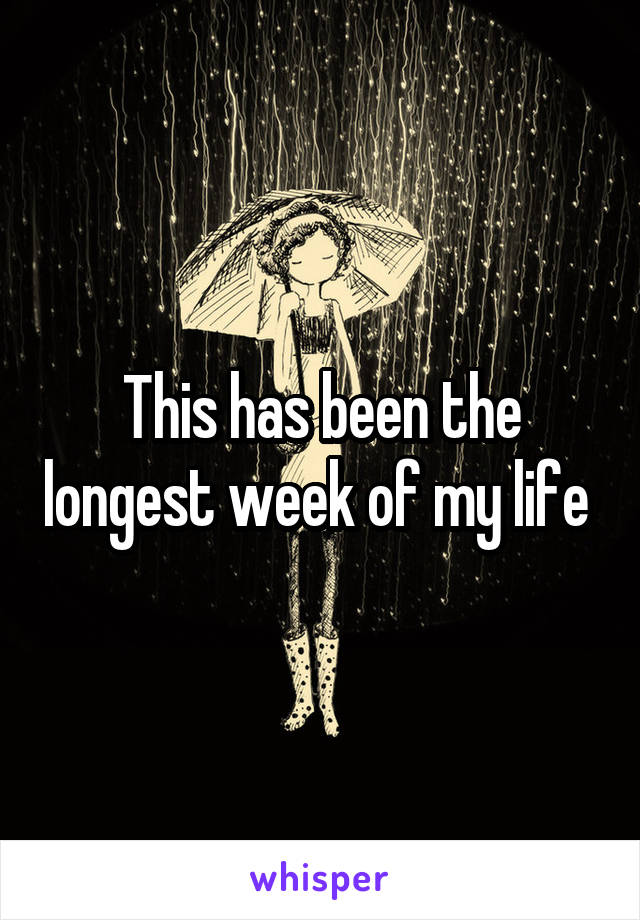 This has been the longest week of my life