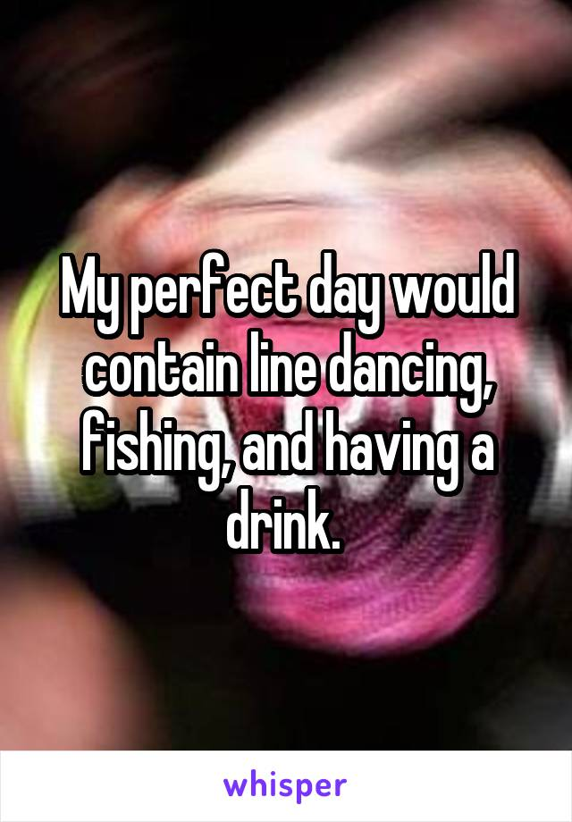 My perfect day would contain line dancing, fishing, and having a drink.